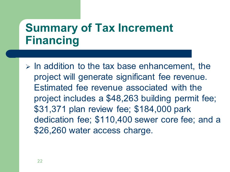 Summary of Tax Increment Financing  In addition to the tax base enhancement, the project will generate significant fee revenue.