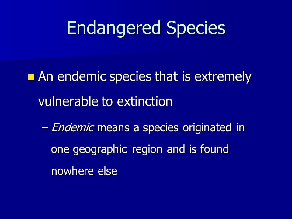 Endangered Species An endemic species that is extremely vulnerable to extinction An endemic species that is extremely vulnerable to extinction –Endemic means a species originated in one geographic region and is found nowhere else