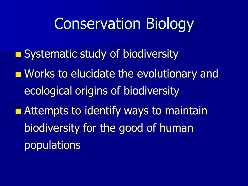 Conservation Biology Systematic study of biodiversity Systematic study of biodiversity Works to elucidate the evolutionary and ecological origins of biodiversity Works to elucidate the evolutionary and ecological origins of biodiversity Attempts to identify ways to maintain biodiversity for the good of human populations Attempts to identify ways to maintain biodiversity for the good of human populations