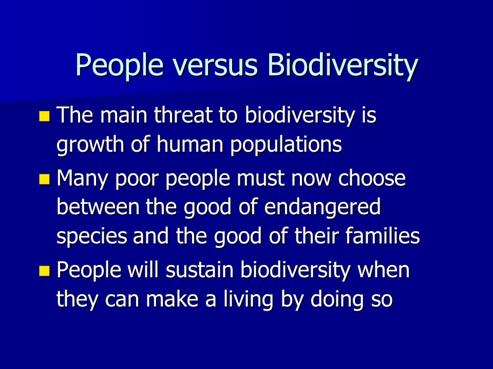 People versus Biodiversity The main threat to biodiversity is growth of human populations The main threat to biodiversity is growth of human populations Many poor people must now choose between the good of endangered species and the good of their families Many poor people must now choose between the good of endangered species and the good of their families People will sustain biodiversity when they can make a living by doing so People will sustain biodiversity when they can make a living by doing so