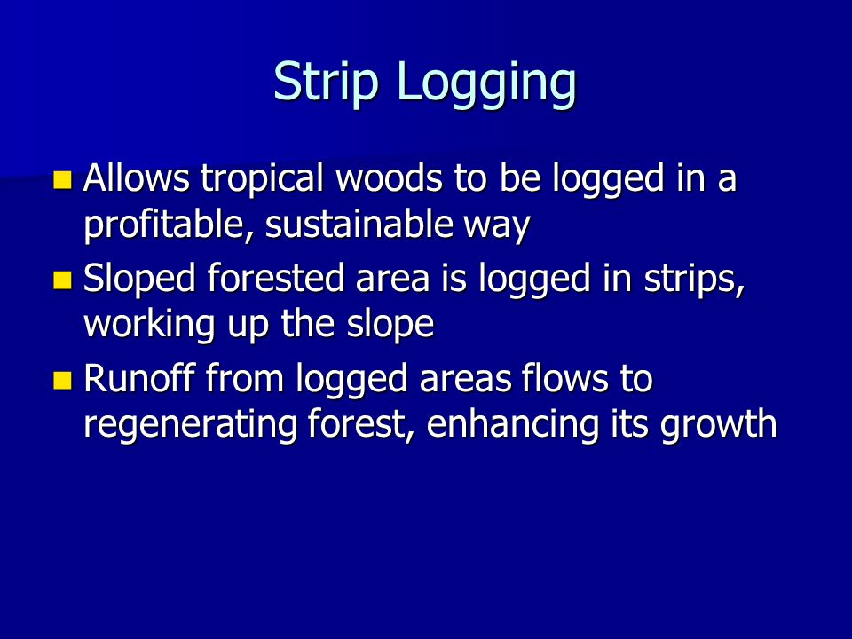 Strip Logging Allows tropical woods to be logged in a profitable, sustainable way Allows tropical woods to be logged in a profitable, sustainable way Sloped forested area is logged in strips, working up the slope Sloped forested area is logged in strips, working up the slope Runoff from logged areas flows to regenerating forest, enhancing its growth Runoff from logged areas flows to regenerating forest, enhancing its growth