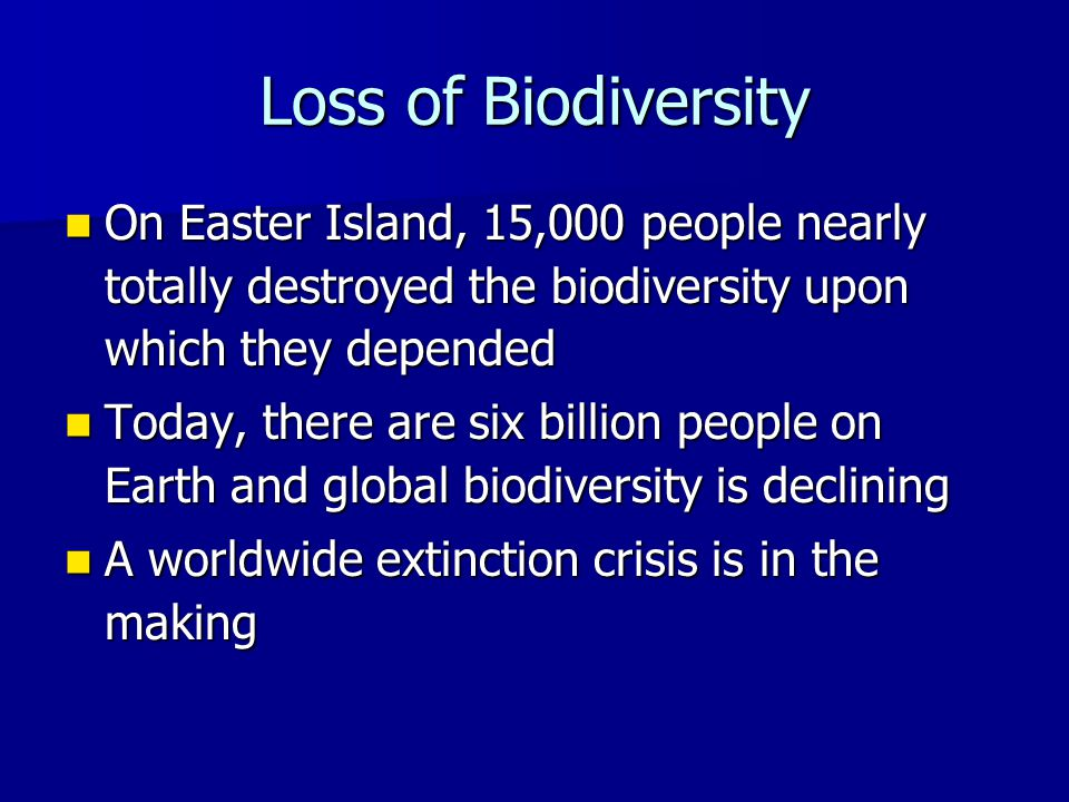 Loss of Biodiversity On Easter Island, 15,000 people nearly totally destroyed the biodiversity upon which they depended On Easter Island, 15,000 people nearly totally destroyed the biodiversity upon which they depended Today, there are six billion people on Earth and global biodiversity is declining Today, there are six billion people on Earth and global biodiversity is declining A worldwide extinction crisis is in the making A worldwide extinction crisis is in the making