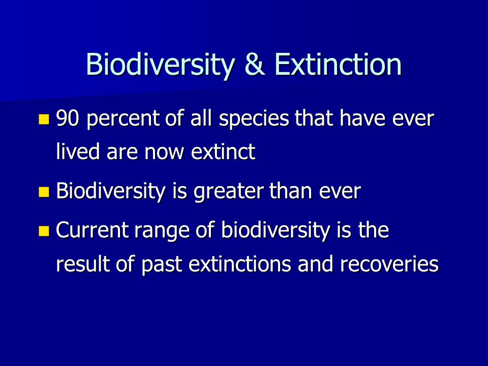 Biodiversity & Extinction 90 percent of all species that have ever lived are now extinct 90 percent of all species that have ever lived are now extinct Biodiversity is greater than ever Biodiversity is greater than ever Current range of biodiversity is the result of past extinctions and recoveries Current range of biodiversity is the result of past extinctions and recoveries