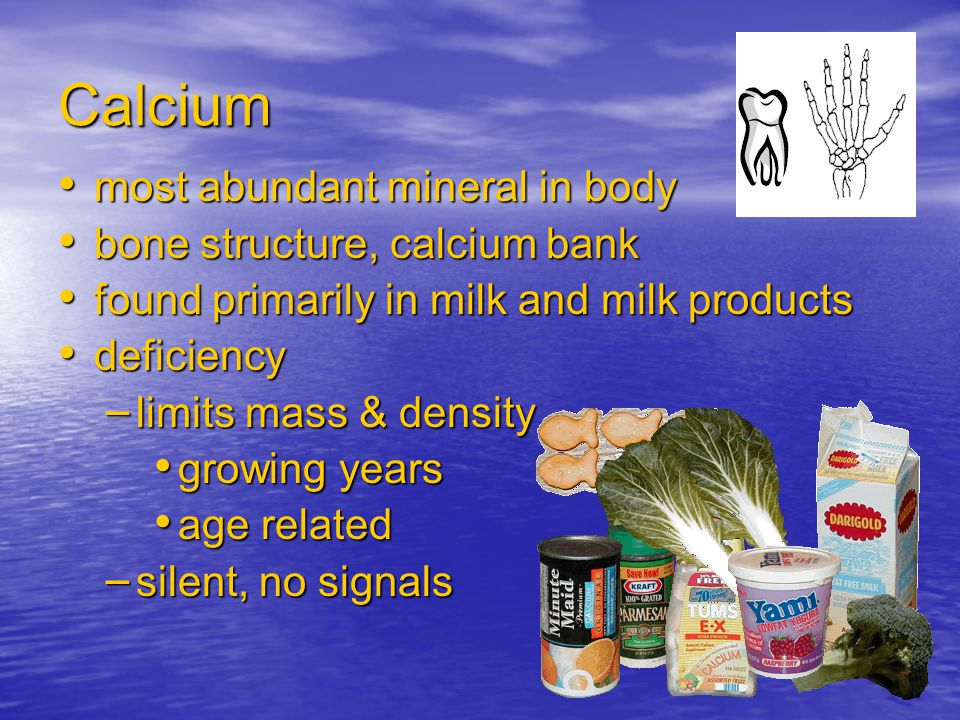 Calcium most abundant mineral in body most abundant mineral in body bone structure, calcium bank bone structure, calcium bank found primarily in milk and milk products found primarily in milk and milk products deficiency deficiency – limits mass & density growing years growing years age related age related – silent, no signals