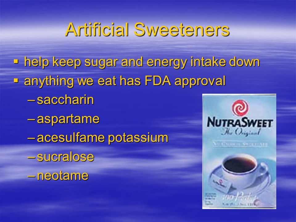 Artificial Sweeteners  help keep sugar and energy intake down  anything we eat has FDA approval –saccharin –aspartame –acesulfame potassium –sucralo