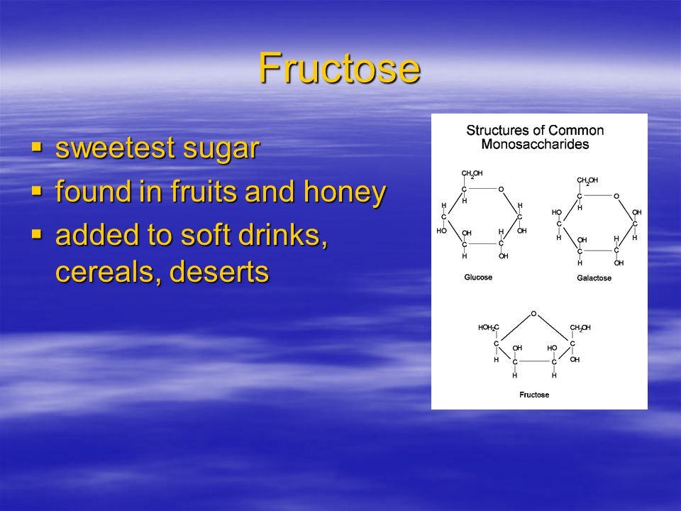 Fructose  sweetest sugar  found in fruits and honey  added to soft drinks, cereals, deserts