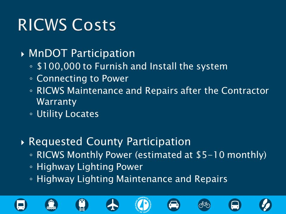  MnDOT Participation ◦ $100,000 to Furnish and Install the system ◦ Connecting to Power ◦ RICWS Maintenance and Repairs after the Contractor Warranty ◦ Utility Locates  Requested County Participation ◦ RICWS Monthly Power (estimated at $5-10 monthly) ◦ Highway Lighting Power ◦ Highway Lighting Maintenance and Repairs