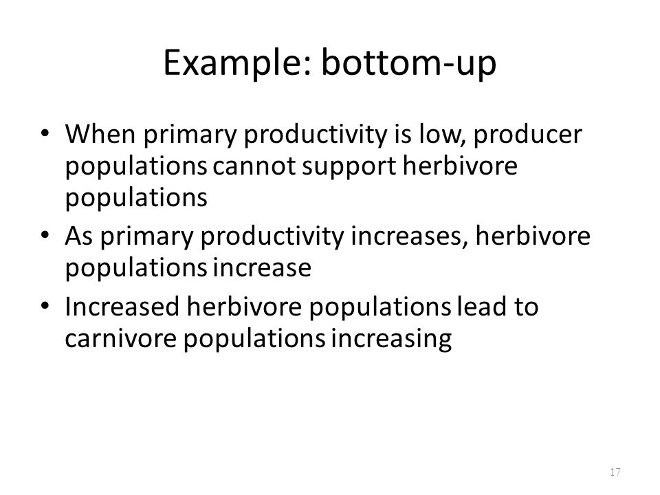 17 When primary productivity is low, producer populations cannot support herbivore populations As primary productivity increases, herbivore populations increase Increased herbivore populations lead to carnivore populations increasing Example: bottom-up
