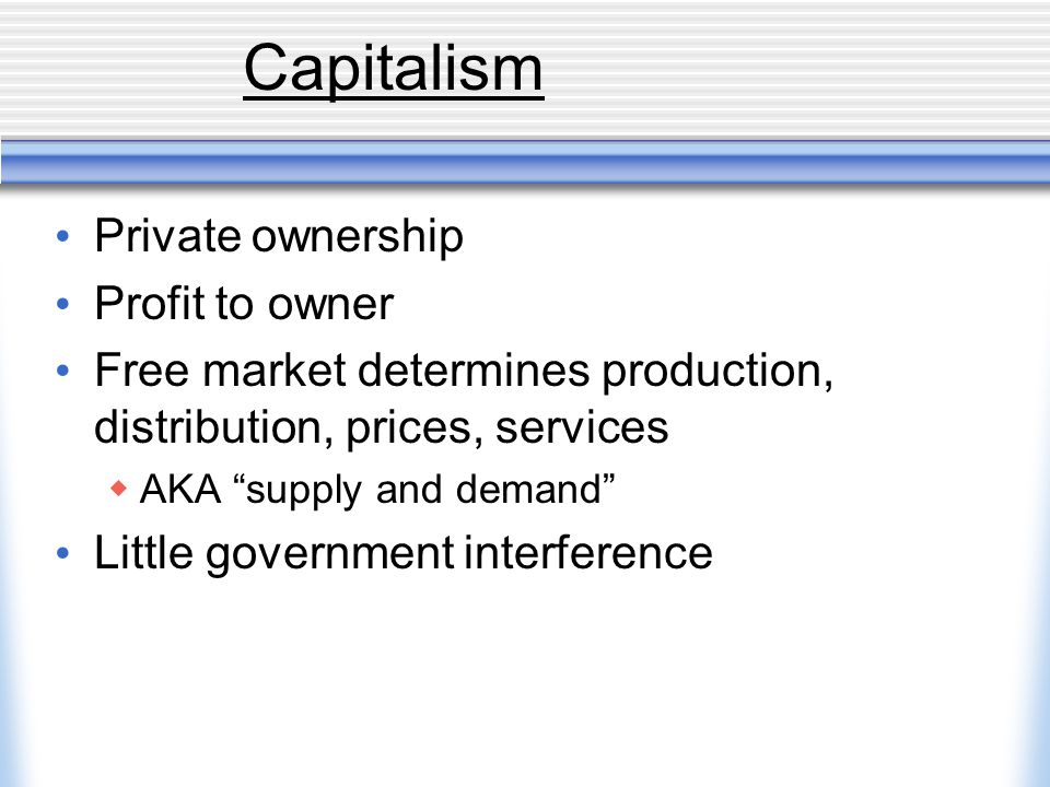Capitalism Private ownership Profit to owner Free market determines production, distribution, prices, services  AKA supply and demand Little government interference