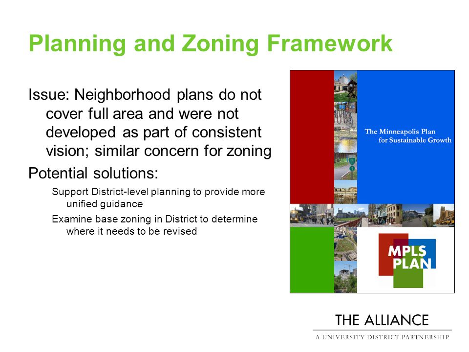 Planning and Zoning Framework Issue: Neighborhood plans do not cover full area and were not developed as part of consistent vision; similar concern for zoning Potential solutions: Support District-level planning to provide more unified guidance Examine base zoning in District to determine where it needs to be revised