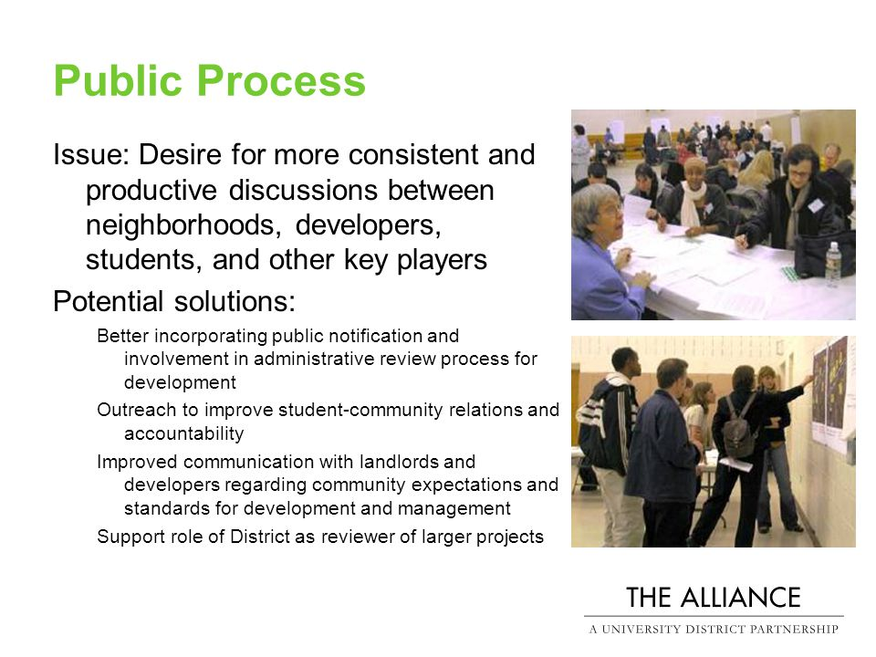Public Process Issue: Desire for more consistent and productive discussions between neighborhoods, developers, students, and other key players Potential solutions: Better incorporating public notification and involvement in administrative review process for development Outreach to improve student-community relations and accountability Improved communication with landlords and developers regarding community expectations and standards for development and management Support role of District as reviewer of larger projects