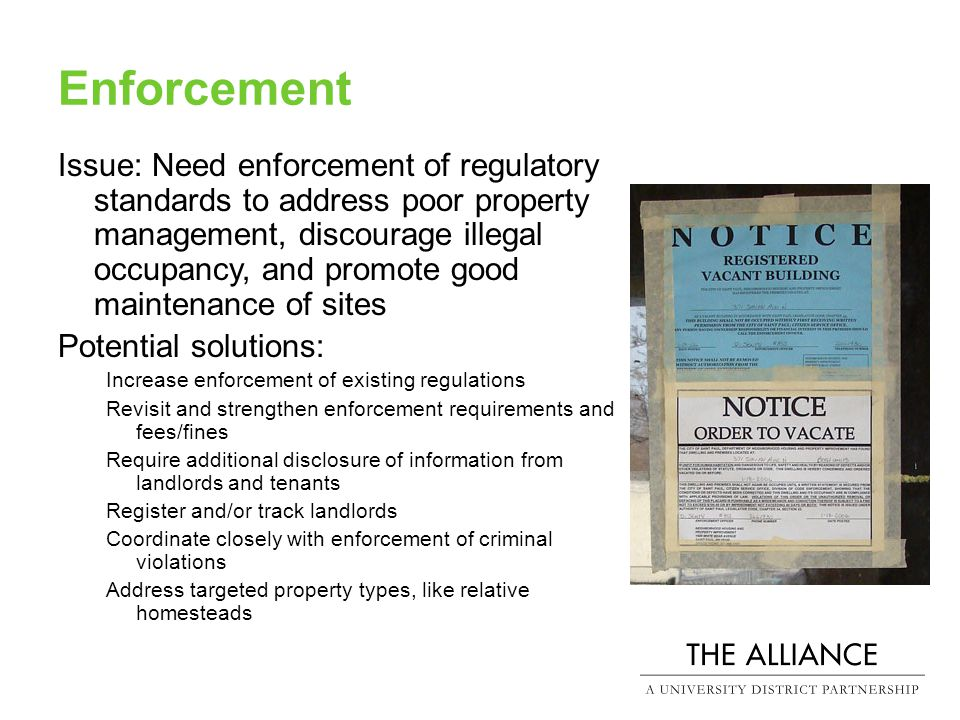 Enforcement Issue: Need enforcement of regulatory standards to address poor property management, discourage illegal occupancy, and promote good maintenance of sites Potential solutions: Increase enforcement of existing regulations Revisit and strengthen enforcement requirements and fees/fines Require additional disclosure of information from landlords and tenants Register and/or track landlords Coordinate closely with enforcement of criminal violations Address targeted property types, like relative homesteads