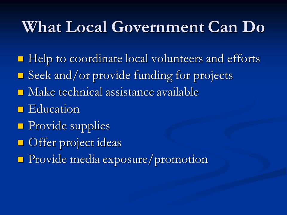 What Local Government Can Do Help to coordinate local volunteers and efforts Help to coordinate local volunteers and efforts Seek and/or provide funding for projects Seek and/or provide funding for projects Make technical assistance available Make technical assistance available Education Education Provide supplies Provide supplies Offer project ideas Offer project ideas Provide media exposure/promotion Provide media exposure/promotion