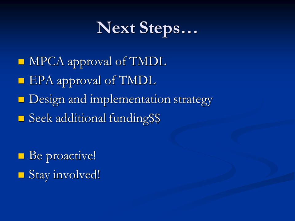Next Steps… MPCA approval of TMDL MPCA approval of TMDL EPA approval of TMDL EPA approval of TMDL Design and implementation strategy Design and implementation strategy Seek additional funding$$ Seek additional funding$$ Be proactive.