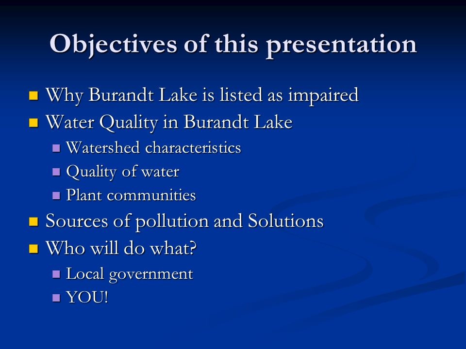 Objectives of this presentation Why Burandt Lake is listed as impaired Why Burandt Lake is listed as impaired Water Quality in Burandt Lake Water Quality in Burandt Lake Watershed characteristics Watershed characteristics Quality of water Quality of water Plant communities Plant communities Sources of pollution and Solutions Sources of pollution and Solutions Who will do what.