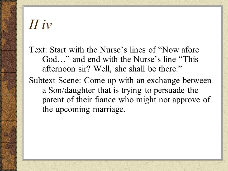 II iv Text: Start with the Nurse's lines of Now afore God… and end with the Nurse's line This afternoon sir.