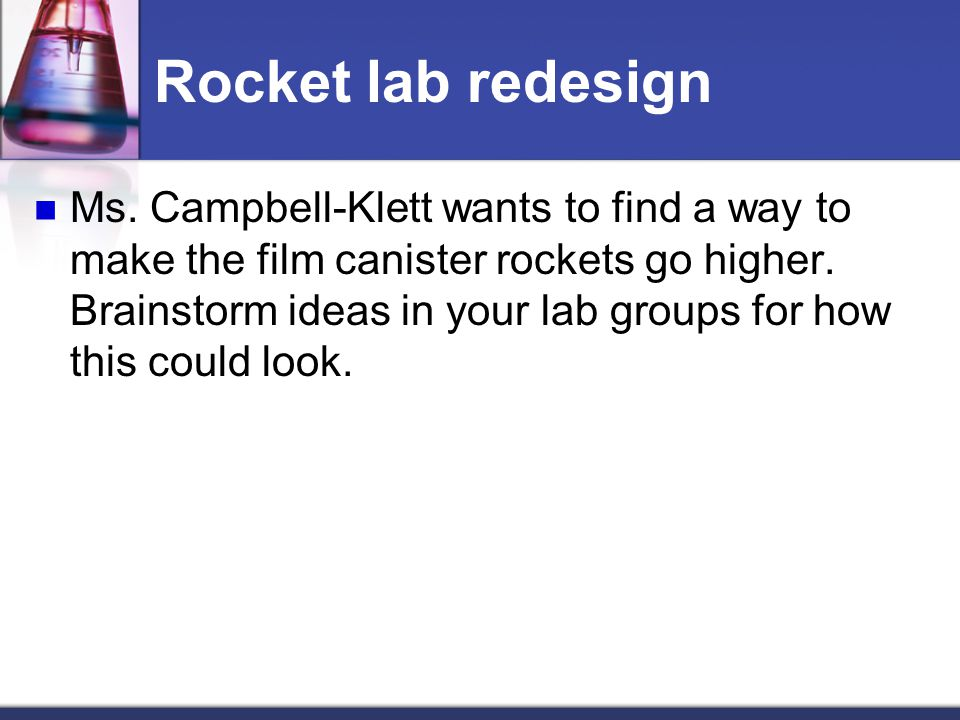 Rocket lab redesign Ms. Campbell-Klett wants to find a way to make the film canister rockets go higher. Brainstorm ideas in your lab groups for how th