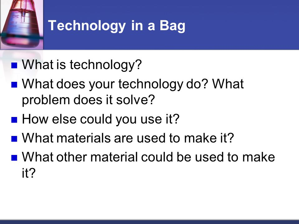 Technology in a Bag What is technology? What does your technology do? What problem does it solve? How else could you use it? What materials are used t
