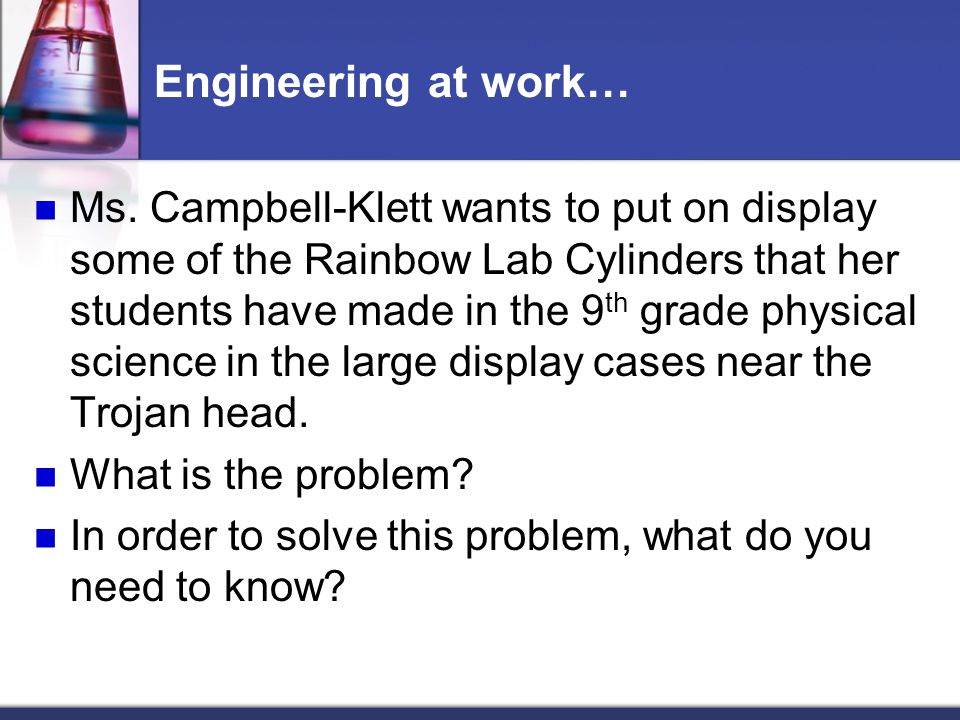Engineering at work… Ms. Campbell-Klett wants to put on display some of the Rainbow Lab Cylinders that her students have made in the 9 th grade physic