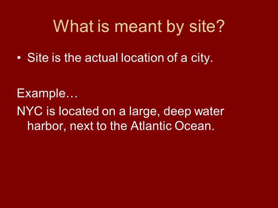 What is meant by site? Site is the actual location of a city. Example… NYC is located on a large, deep water harbor, next to the Atlantic Ocean.
