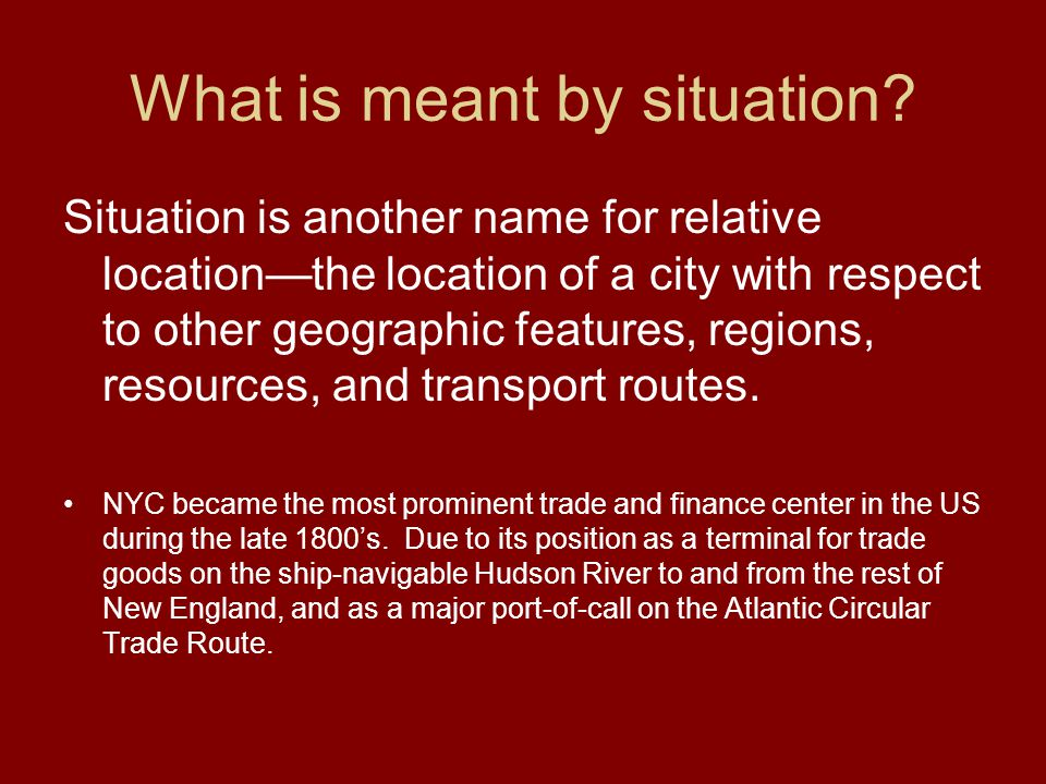 What is meant by situation? Situation is another name for relative location—the location of a city with respect to other geographic features, regions,