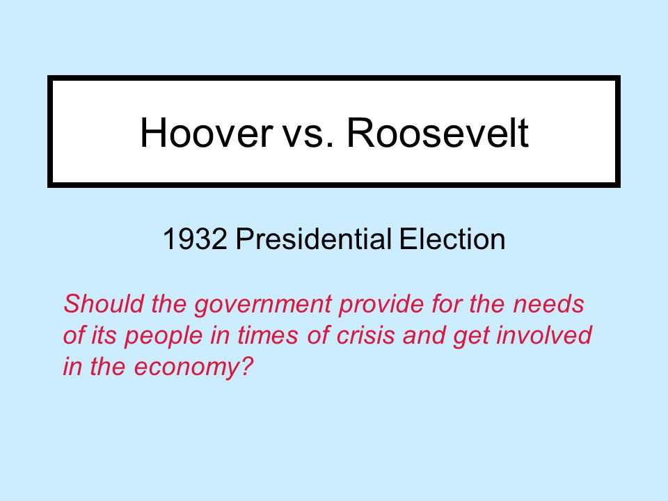 Hoover vs. Roosevelt 1932 Presidential Election Should the government provide for the needs of its people in times of crisis and get involved in the e