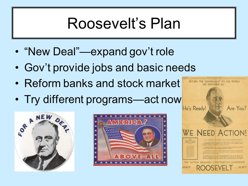 "Roosevelt's Plan ""New Deal""—expand gov't role Gov't provide jobs and basic needs Reform banks and stock market Try different programs—act now!"