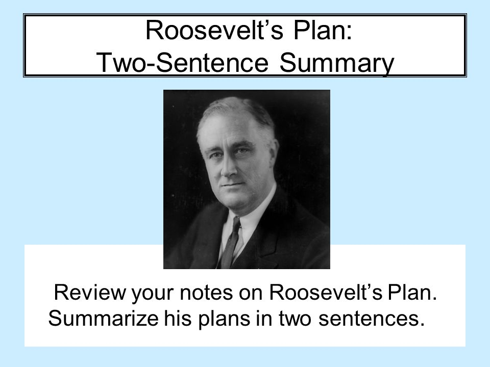 Roosevelt's Plan: Two-Sentence Summary Review your notes on Roosevelt's Plan. Summarize his plans in two sentences.