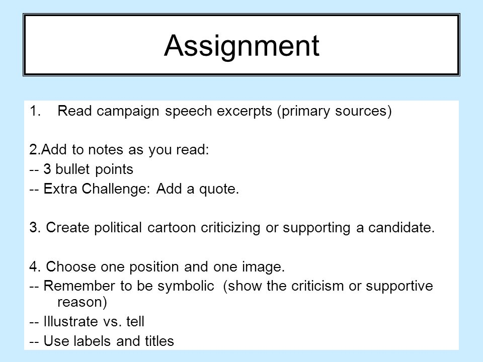 Assignment 1.Read campaign speech excerpts (primary sources) 2.Add to notes as you read: -- 3 bullet points -- Extra Challenge: Add a quote. 3. Create