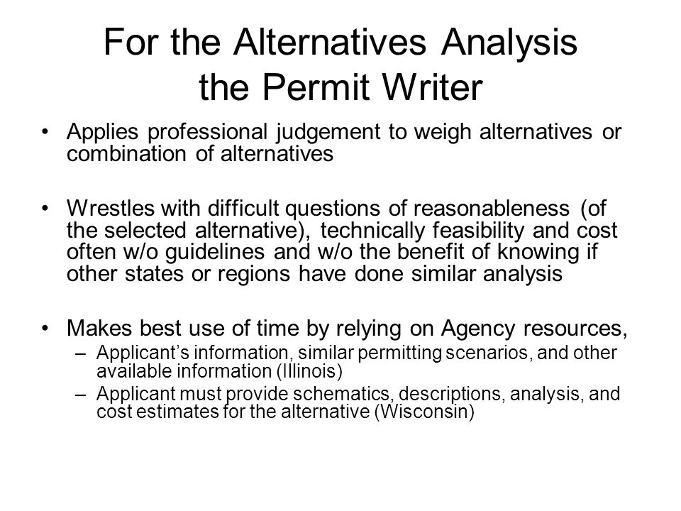 For the Alternatives Analysis the Permit Writer Applies professional judgement to weigh alternatives or combination of alternatives Wrestles with difficult questions of reasonableness (of the selected alternative), technically feasibility and cost often w/o guidelines and w/o the benefit of knowing if other states or regions have done similar analysis Makes best use of time by relying on Agency resources, –Applicant's information, similar permitting scenarios, and other available information (Illinois) –Applicant must provide schematics, descriptions, analysis, and cost estimates for the alternative (Wisconsin)