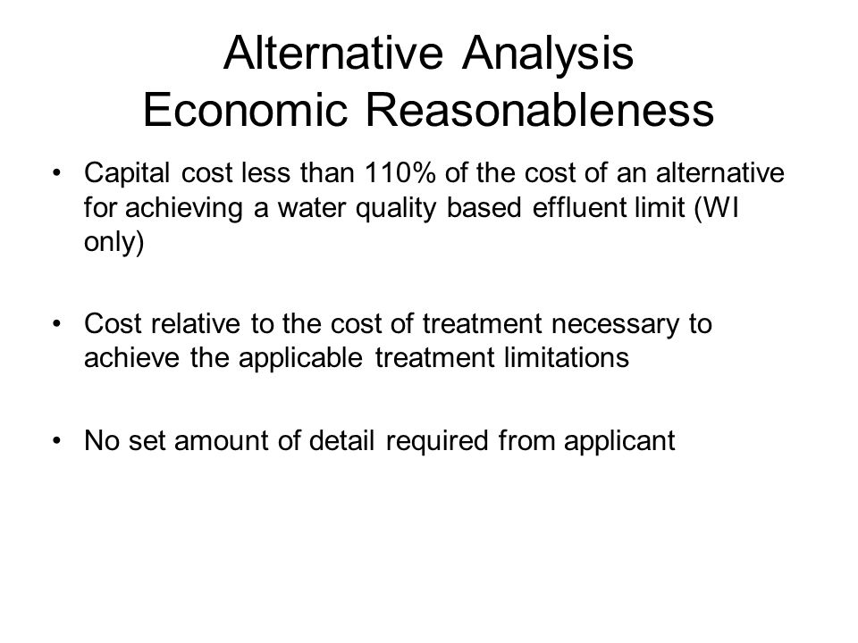 Types of Alternatives Based on an examination of rules and procedures in Region 5 states, alternatives tend to fall into three categories: 1) Source reduction P2/credits Water recycling, reuse 2) Enhanced treatment improved/enhanced techniques, additional control measures, operational changes 3) Reconfigured or relocated effluent discharge eliminate discharge, discharge to POTW or centralized facility, discharge to another waterbody