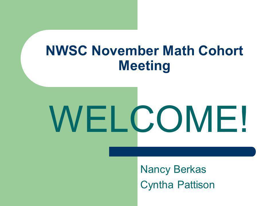 NWSC November Math Cohort Meeting WELCOME! Nancy Berkas Cyntha Pattison