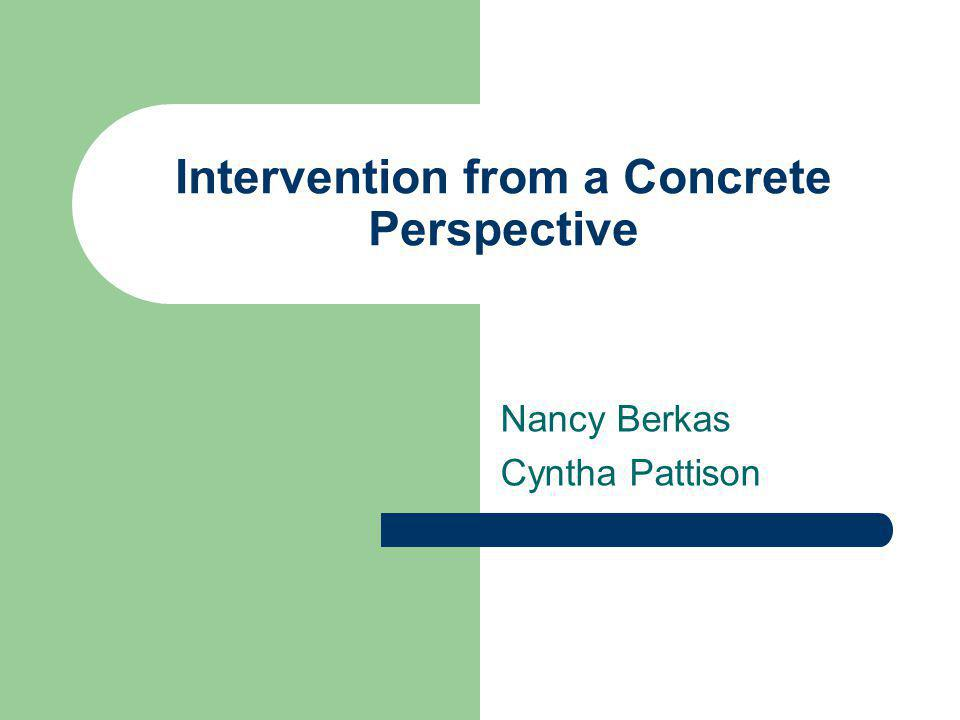 Intervention from a Concrete Perspective Nancy Berkas Cyntha Pattison