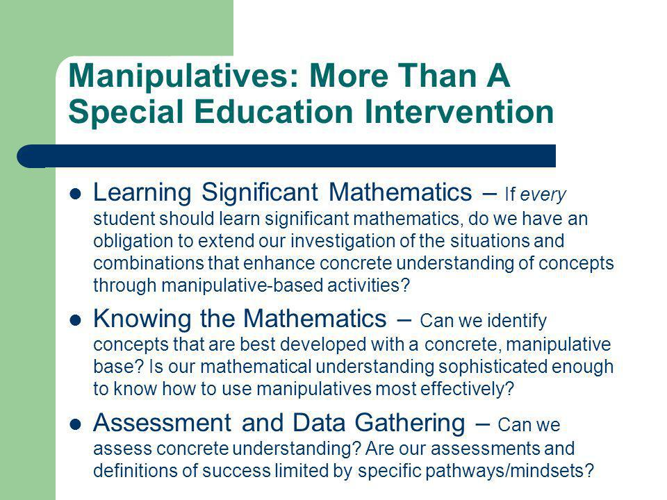 Manipulatives: More Than A Special Education Intervention Learning Significant Mathematics – If every student should learn significant mathematics, do we have an obligation to extend our investigation of the situations and combinations that enhance concrete understanding of concepts through manipulative-based activities.