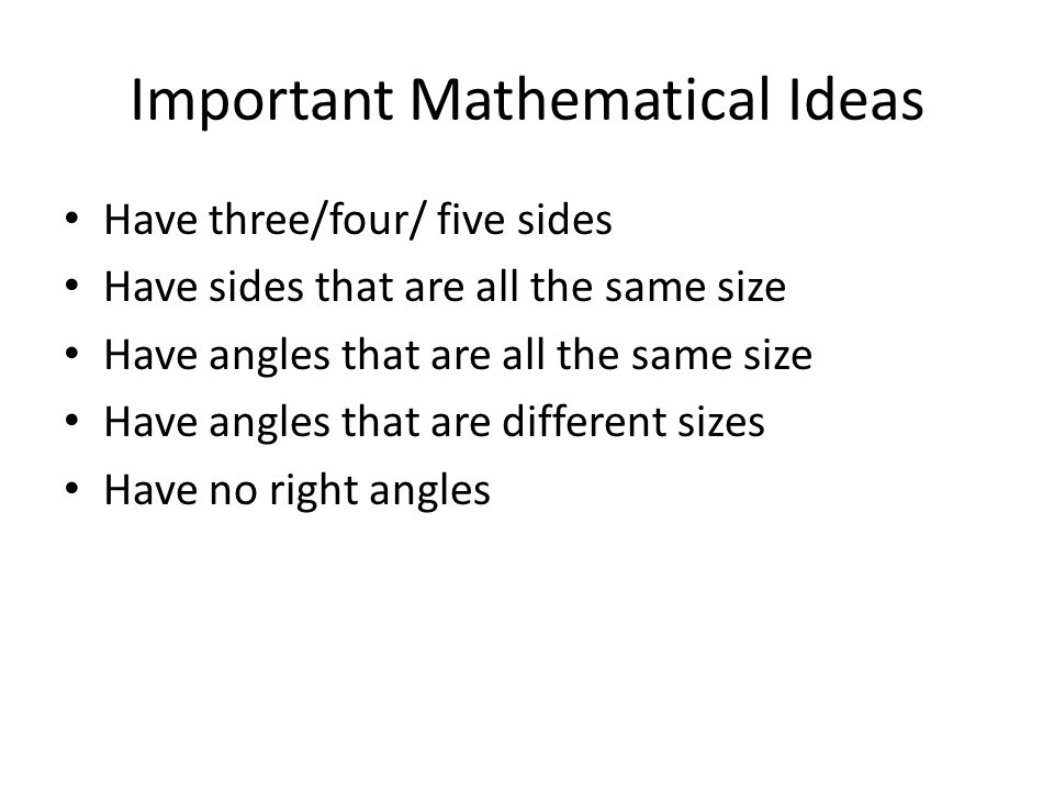 Important Mathematical Ideas Have three/four/ five sides Have sides that are all the same size Have angles that are all the same size Have angles that are different sizes Have no right angles