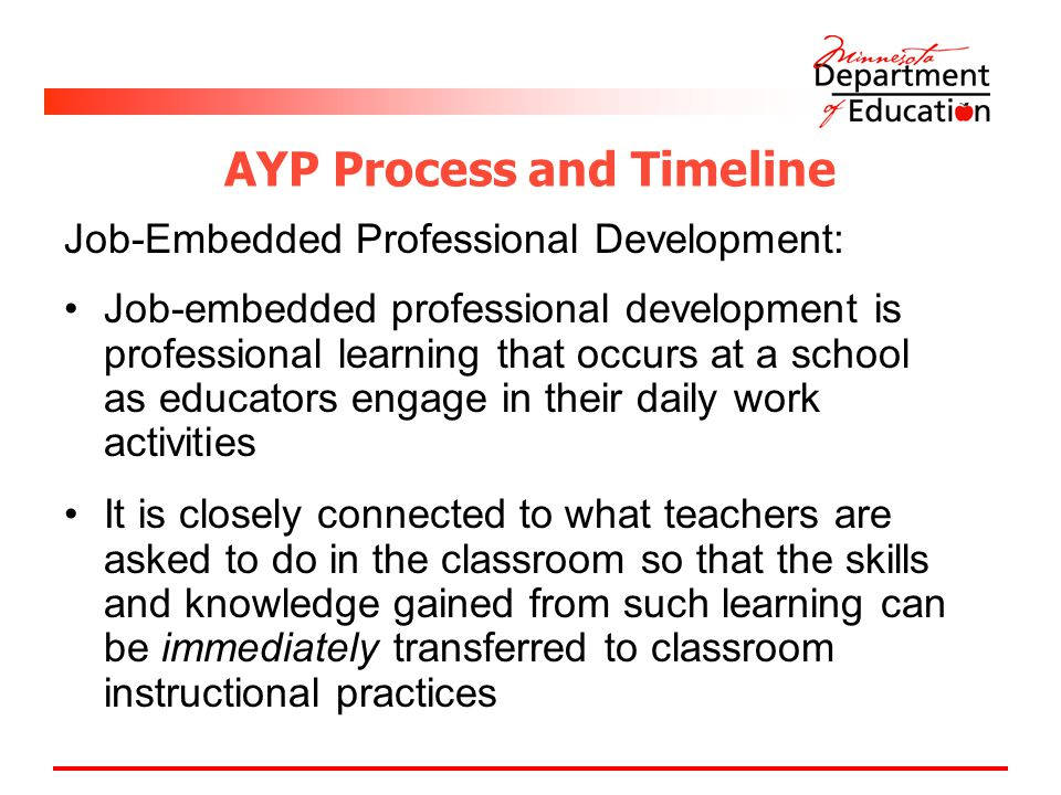 AYP Process and Timeline Job-Embedded Professional Development: Job-embedded professional development is professional learning that occurs at a school