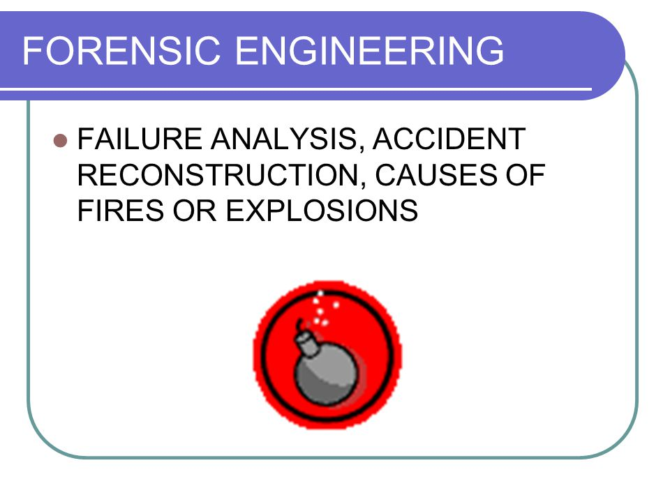 FORENSIC ENGINEERING FAILURE ANALYSIS, ACCIDENT RECONSTRUCTION, CAUSES OF FIRES OR EXPLOSIONS
