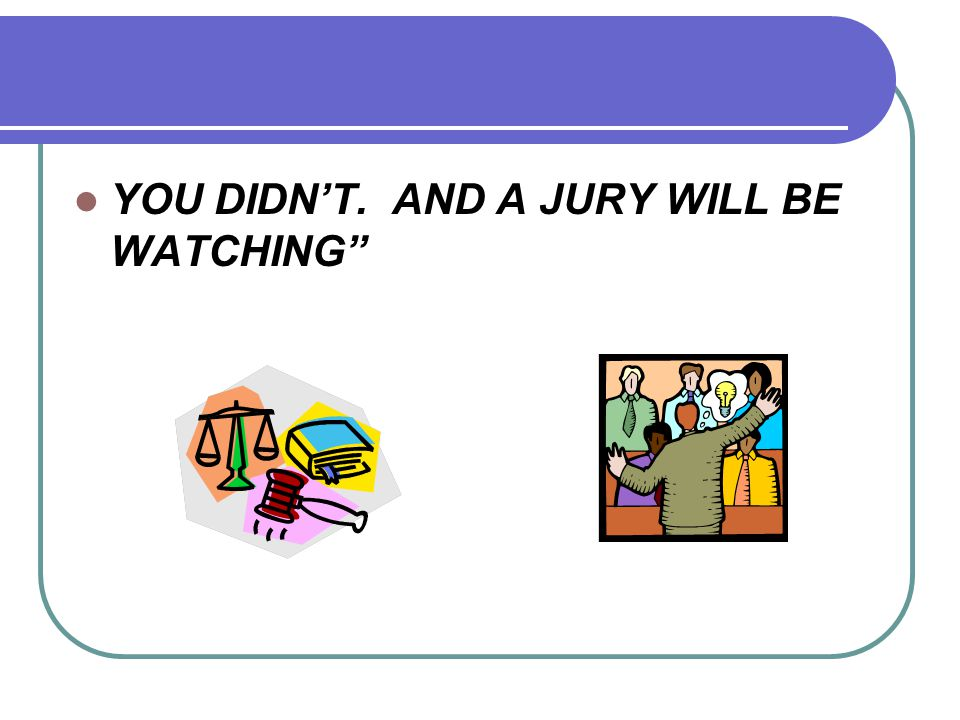 YOU DIDN'T. AND A JURY WILL BE WATCHING""
