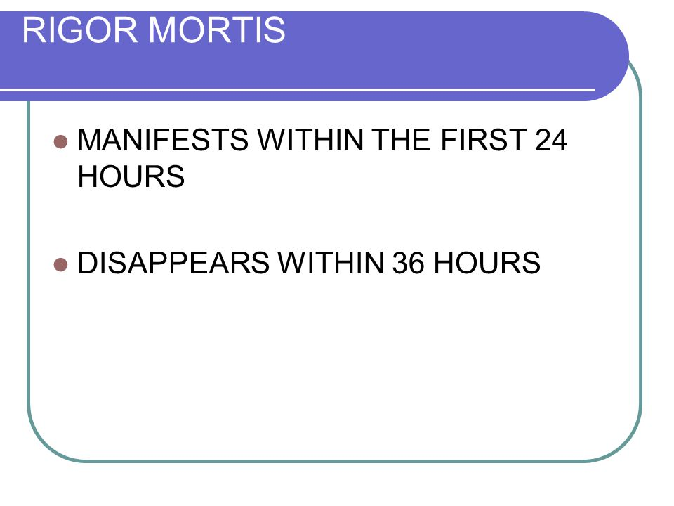 RIGOR MORTIS MANIFESTS WITHIN THE FIRST 24 HOURS DISAPPEARS WITHIN 36 HOURS