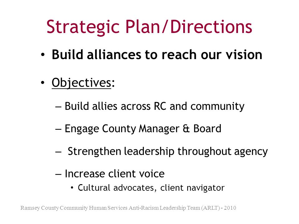 Strategic Plan/Directions Deepen and Broaden Staff Perspective Objective: – Empower staff through training, resource group, authentic dialogue Ramsey County Community Human Services Anti-Racism Leadership Team (ARLT) - 2010