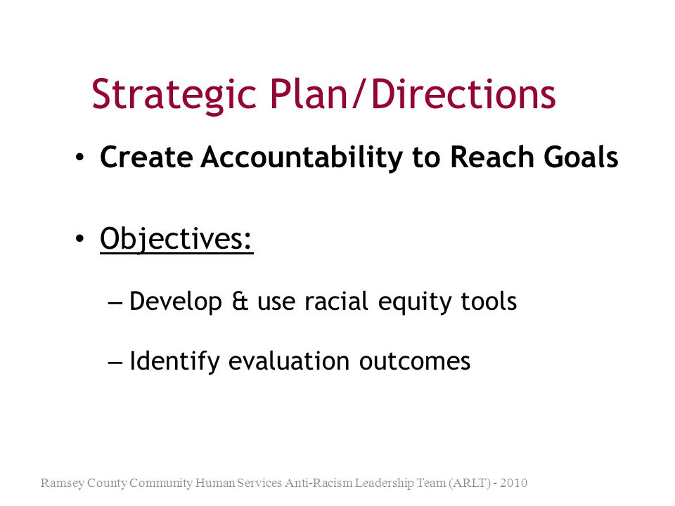 Strategic Plan/Directions Improve the ARLT Organization Objectives: – Create project manager/ management – Create organizing system for information & communication (SharePoint) – Evaluate ARLT membership/ turnover process Ramsey County Community Human Services Anti-Racism Leadership Team (ARLT) - 2010