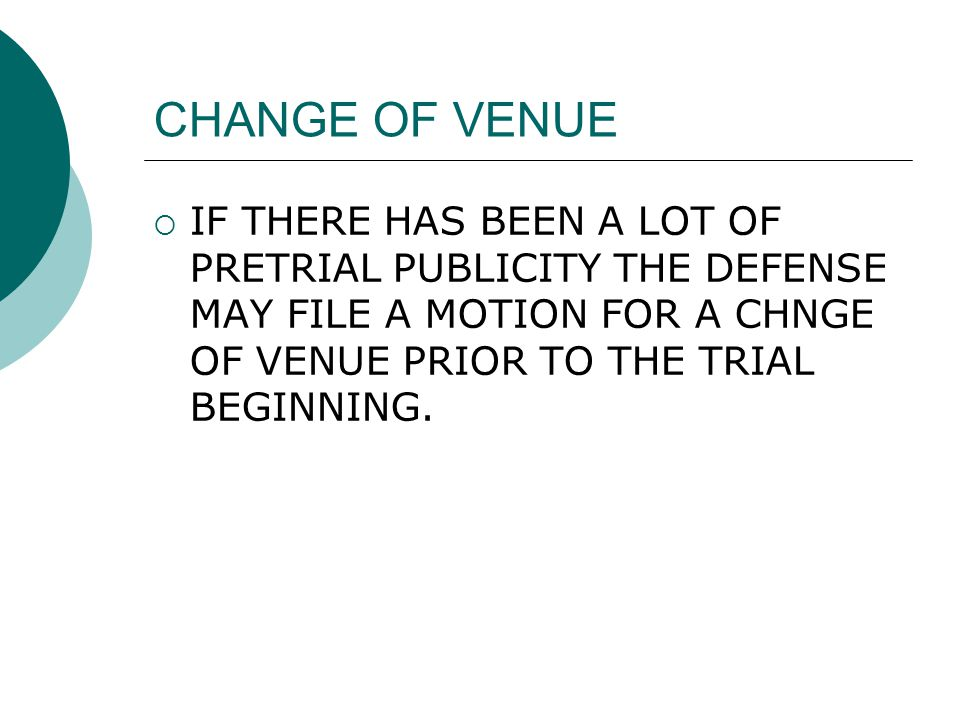 CHANGE OF VENUE  IF THERE HAS BEEN A LOT OF PRETRIAL PUBLICITY THE DEFENSE MAY FILE A MOTION FOR A CHNGE OF VENUE PRIOR TO THE TRIAL BEGINNING.
