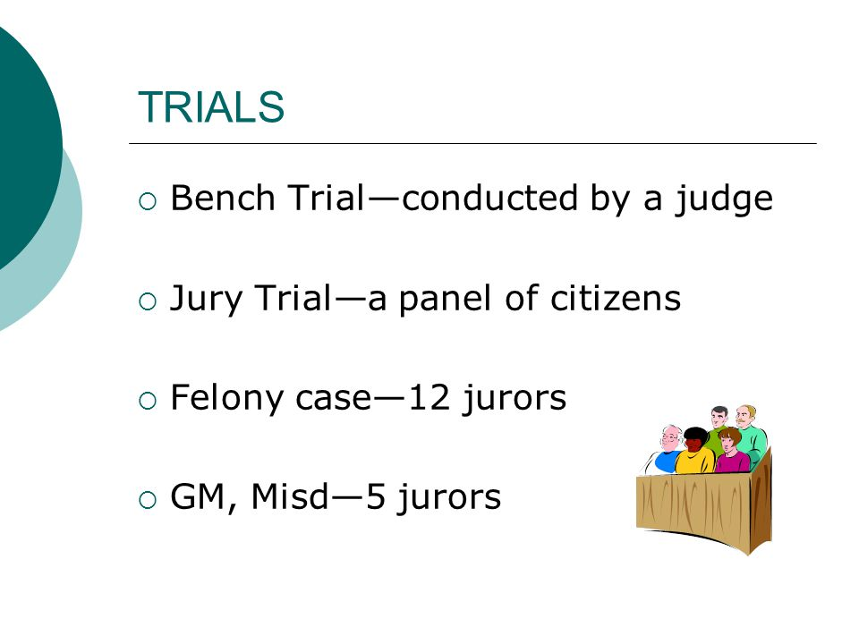 TRIALS  Bench Trial—conducted by a judge  Jury Trial—a panel of citizens  Felony case—12 jurors  GM, Misd—5 jurors