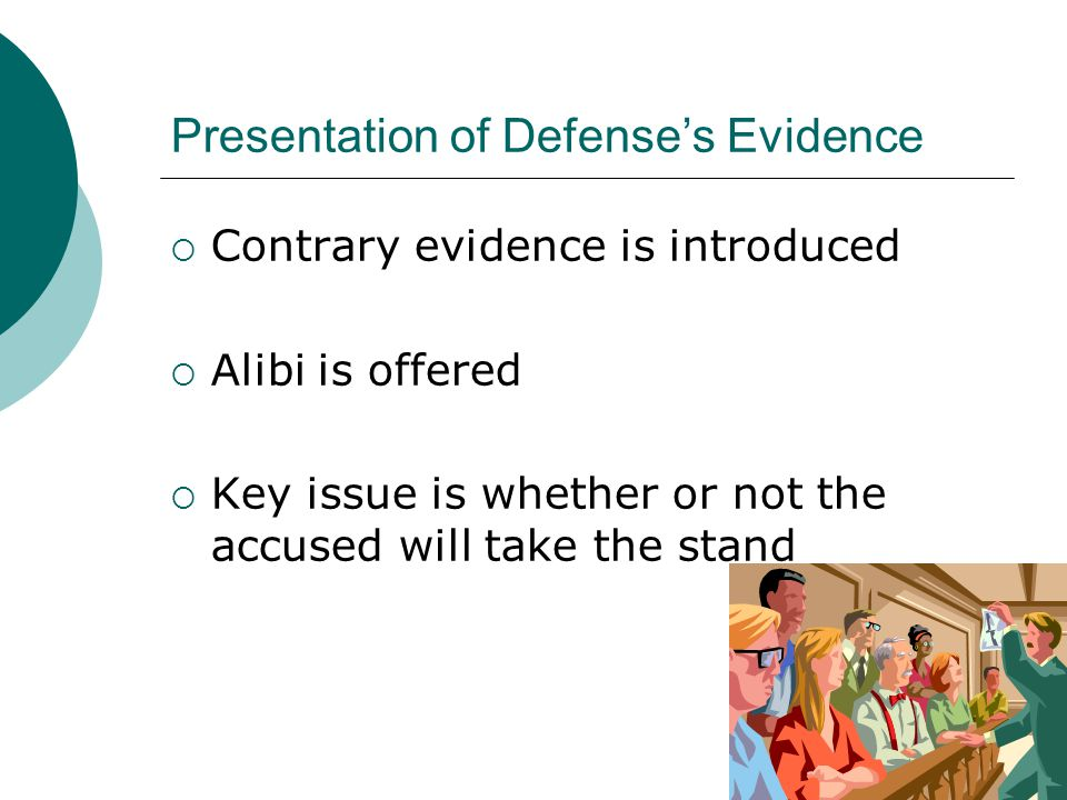 Presentation of Defense's Evidence  Contrary evidence is introduced  Alibi is offered  Key issue is whether or not the accused will take the stand