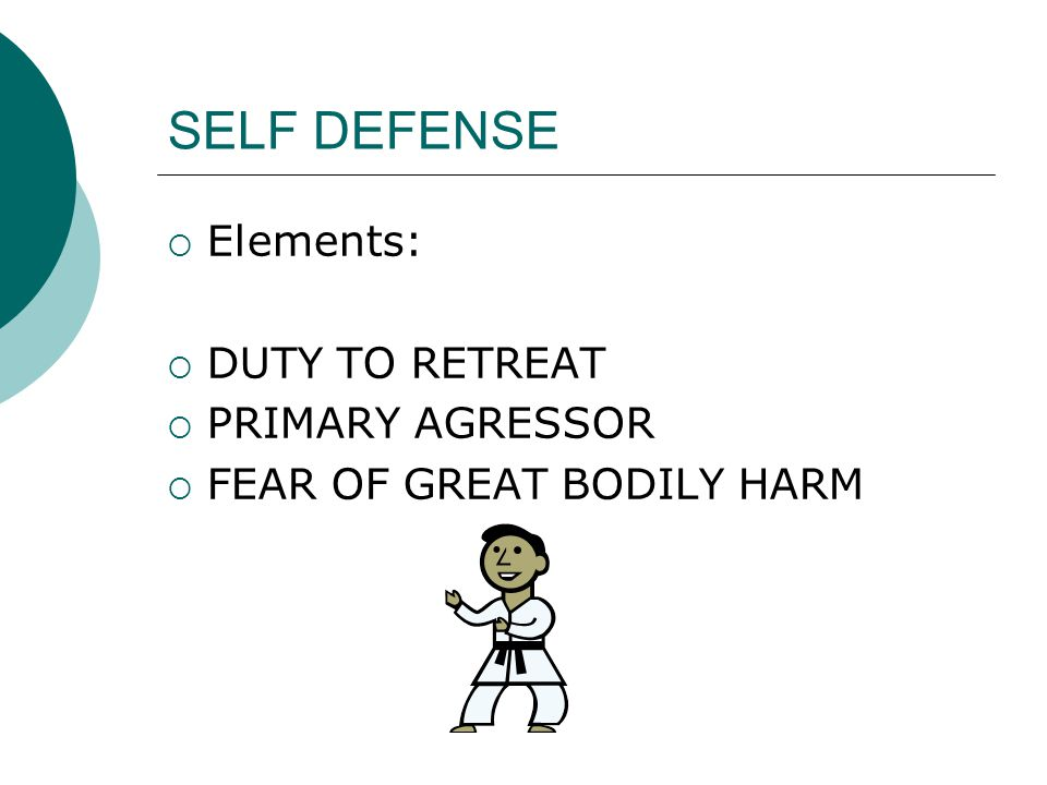 SELF DEFENSE  Elements:  DUTY TO RETREAT  PRIMARY AGRESSOR  FEAR OF GREAT BODILY HARM