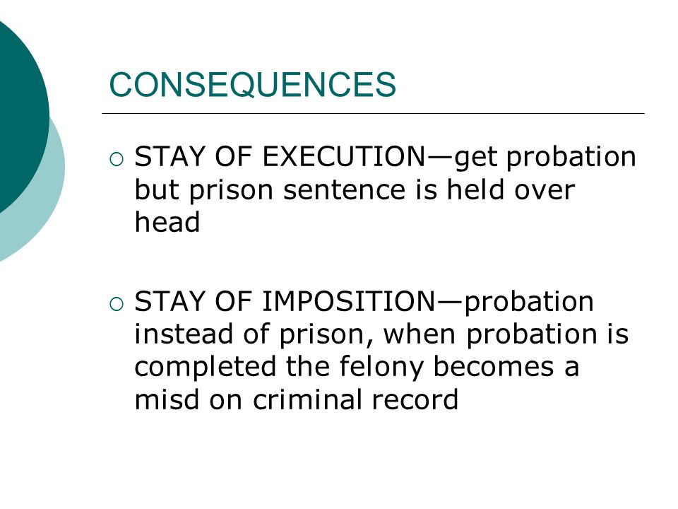 CONSEQUENCES  STAY OF EXECUTION—get probation but prison sentence is held over head  STAY OF IMPOSITION—probation instead of prison, when probation is completed the felony becomes a misd on criminal record