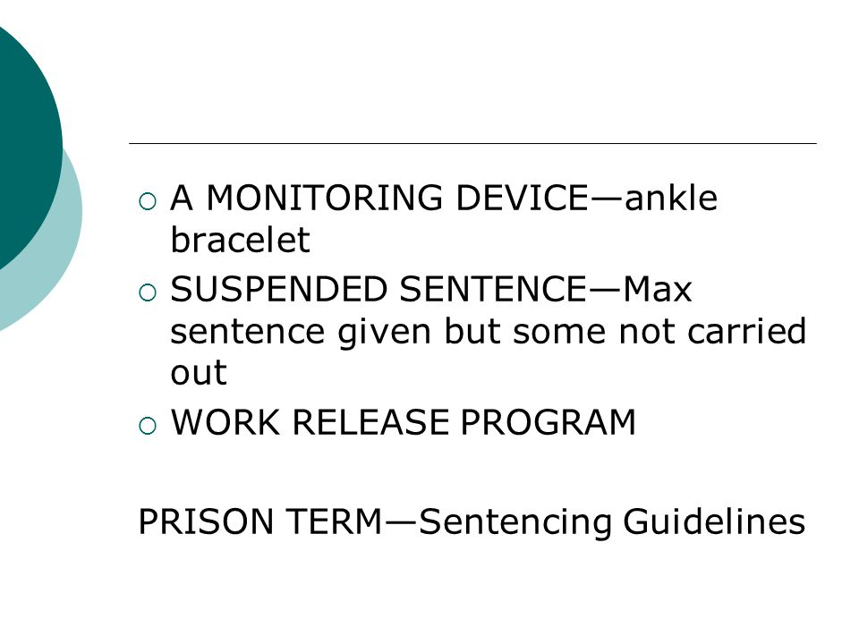  A MONITORING DEVICE—ankle bracelet  SUSPENDED SENTENCE—Max sentence given but some not carried out  WORK RELEASE PROGRAM PRISON TERM—Sentencing Guidelines