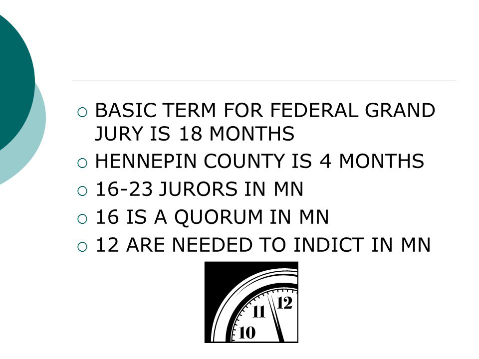  BASIC TERM FOR FEDERAL GRAND JURY IS 18 MONTHS  HENNEPIN COUNTY IS 4 MONTHS  16-23 JURORS IN MN  16 IS A QUORUM IN MN  12 ARE NEEDED TO INDICT IN MN