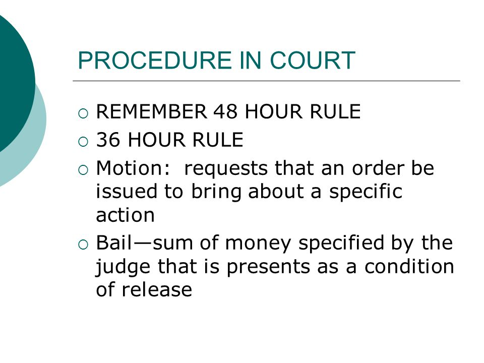 PROCEDURE IN COURT  REMEMBER 48 HOUR RULE  36 HOUR RULE  Motion: requests that an order be issued to bring about a specific action  Bail—sum of money specified by the judge that is presents as a condition of release