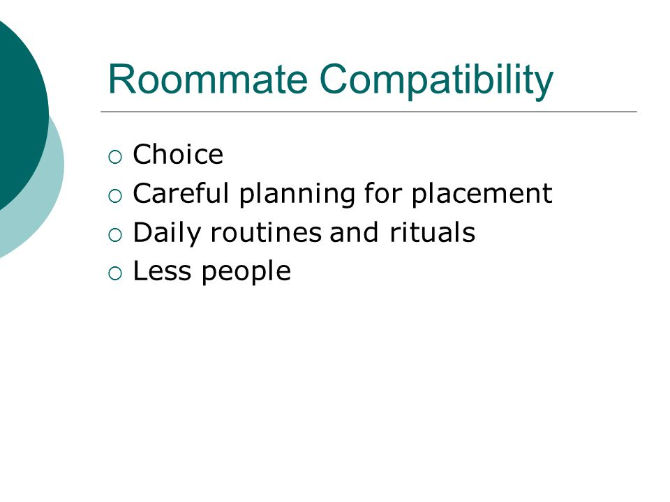 Roommate Compatibility  Choice  Careful planning for placement  Daily routines and rituals  Less people